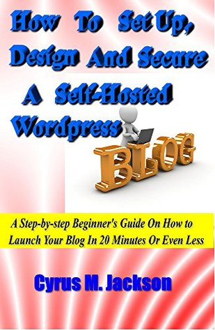 How To Set Up, Design And Secure A Self-Hosted Wordpress Blog: A Step-by-Step Beginner's Guide On How To Launch Your Blog In 20 Minutes Or Even Less