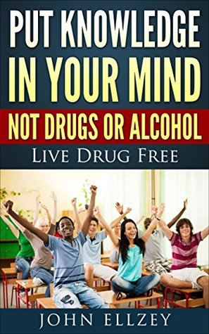 Put Knowledge In Your Mind Not Drugs Or Alcohol: Live Drug Free (How To Live Drug Free Book 1)