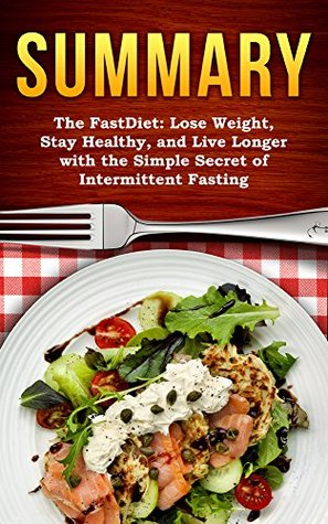 [SUMMARY] The FastDiet: Lose Weight, Stay Healthy, and Live Longer with the Simple Secret of Intermittent Fasting (Top Rated 30-min Series)