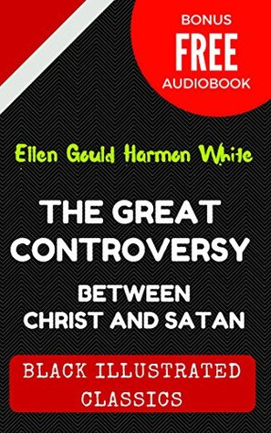 The Great Controversy Between Christ And Satan: By Ellen G. White - Illustrated (Bonus Free Audiobook)