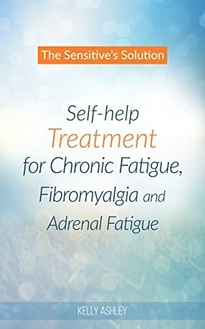 Self-help Treatment for Chronic Fatigue, M.E, Fibromyalgia and Adrenal Fatigue: The Sensitive's Solution: FREE Support Group (Chronic Fatigue Syndrome, M.E, Fibromyalgia, Adrenal Fatigue)