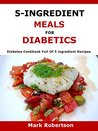 5-Ingredient Meals For Diabetics: Diabetes Cookbook Full Of 5- ingredient Recipes
