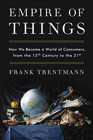How We Became a World of Consumers, from the Fifteenth Century to the Twenty-First - Frank Trentmann