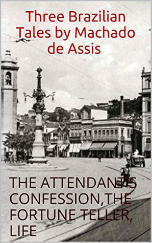 Three Brazilian Tales by Machado de Assis, Annotated and Bibliography: THE ATTENDANT'S CONFESSION,THE FORTUNE TELLER, LIFE