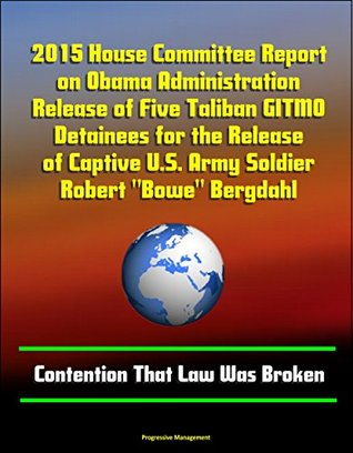 "2015 House Committee Report on Obama Administration Release of Five Taliban GITMO Detainees for the Release of Captive U.S. Army Soldier Robert ""Bowe"" Bergdahl - Contention That Law Was Broken"