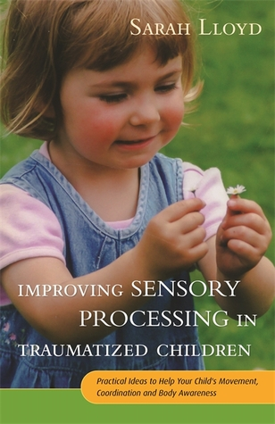 Improving Sensory Processing in Traumatized Children: Practical Ideas to Help Your Child's Movement, Coordination and Body Awareness