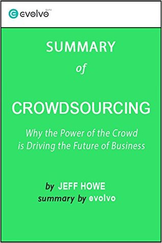 Crowdsourcing: Summary of the Key Ideas - Original Book by Jeff Howe: Why the Power of the Crowd is Driving the Future of Business