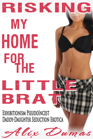 Risking My Home for the Little Brat: Exhibitionism Pseudoincest Daddy-Daughter Seduction Erotica