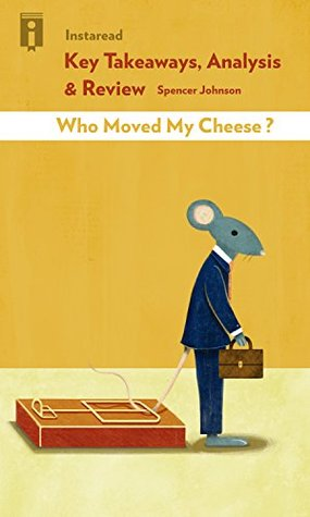 Key Takeaways, Analysis & Review | Who Moved My Cheese: An A-Mazing Way to Deal with Change in Your Work and in Your Life by Spencer Johnson