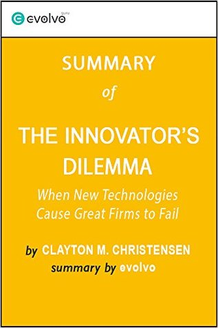 The Innovator's Dilemma: Summary of the Key Ideas - Original Book by Clayton M. Christensen: When New Technologies Cause Great Firms to Fail