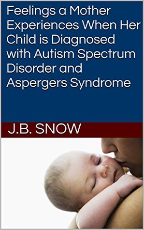 Feelings a Mother Experiences When Her Child is Diagnosed with Autism Spectrum Disorder and Aspergers Syndrome (Transcend Mediocrity Book 113)