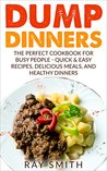 Dump Dinners: The Perfect Cookbook for Busy People - Quick & Easy Recipes, Delicious Meals, and Healthy Dinners