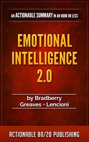 Emotional Intelligence 2.0 by Travis Bradberry: An Actionable Summary in an Hour or Less (Actionable Summaries Book 4)