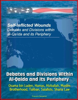 Self-Inflicted Wounds: Debates and Divisions Within Al-Qaida and its Periphery - Osama bin Laden, Hamas, Hizballah, Muslim Brotherhood, Taliban, Salafists, Sharia Law