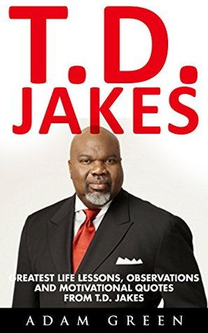 T.D. Jakes: Greatest Life Lessons, Observations And Motivational Quotes From T.D. Jakes
