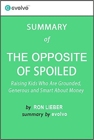 The Opposite of Spoiled: Summary of the Key Ideas - Original Book by Ron Lieber: Raising Kids Who Are Grounded, Generous and Smart About Money