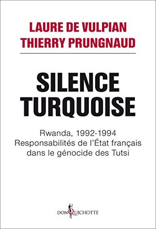 Silence Turquoise: Rwanda, 1992-1994 : responsabilités de l'Etat français dans le génocide des Tutsi (Non fiction)