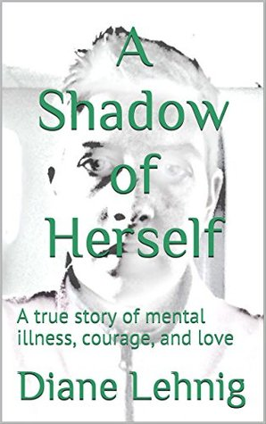 A Shadow of Herself: A true story of mental illness, courage, and love