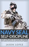 NAVY SEAL: Self Discipline: How to Become the Toughest Warrior: Self Confidence, Self Awareness, Self Control, Mental Toughness