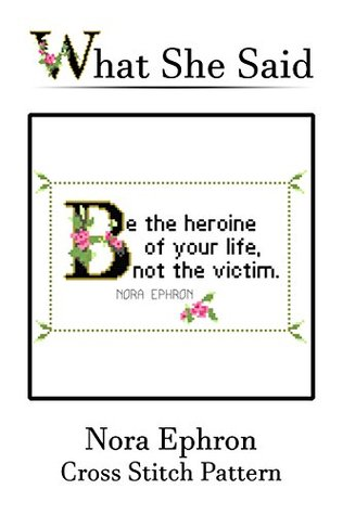 Nora Ephron Quote Cross Stitch Pattern: Be The Heroine Of Your Life, Not The Victim.