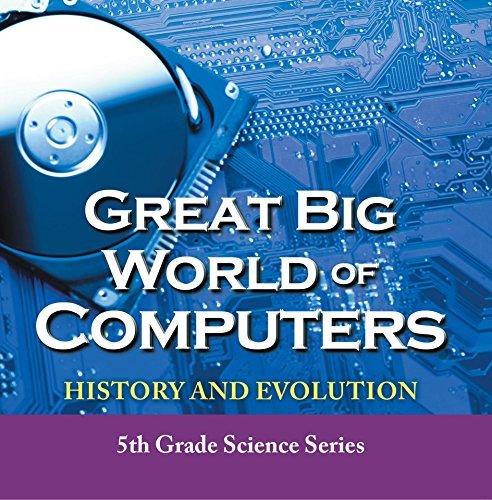 Great Big World of Computers - History and Evolution : 5th Grade Science Series: Fifth Grade Book History Of Computers for Kids (Children's Computer Hardware Books)