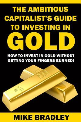 The Ambitious Capitalist's Guide to Investing in GOLD: How to Invest in GOLD without Getting Your Fingers Burned!