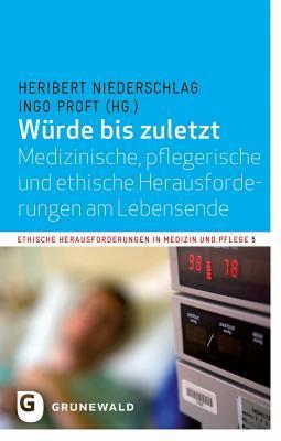 Wurde Bis Zuletzt: Medizinische, Pflegerische Und Ethische Herausforderungen Am Lebensende