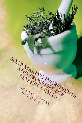 The Soap Makers Dictionary: Soap Making Ingredients and Processes for Market Stalls