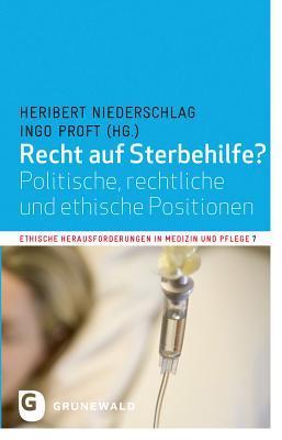 Recht Auf Sterbehilfe?: Politische, Rechtliche Und Ethische Positionen