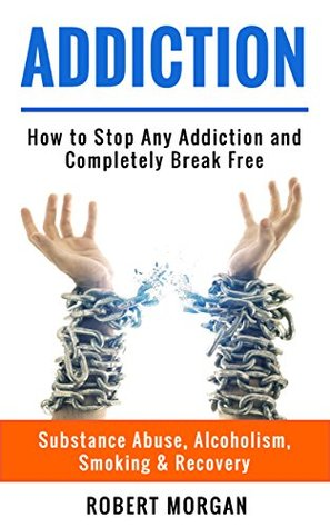 Addiction: How to Stop Any Addiction and Completely Break Free - Substance Abuse, Alcoholism, Smoking & Recovery