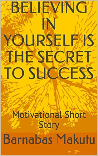 BELIEVING IN YOURSELF IS THE SECRET TO SUCCESS: Motivational Short Story