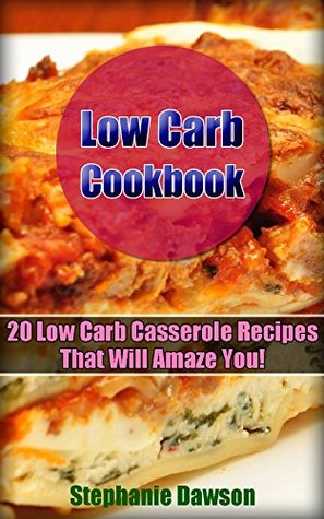 Low Carb Cookbook: 20 Low Carb Casserole Recipes That Will Amaze You!: (Low Carb, Low Carb Recipes, Low Carb Casseroles, Low Carb Cookbook)