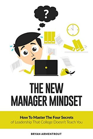 The New Manager Mindset: How to Master the Four Secrets of Leadership that College Doesn't Teach You