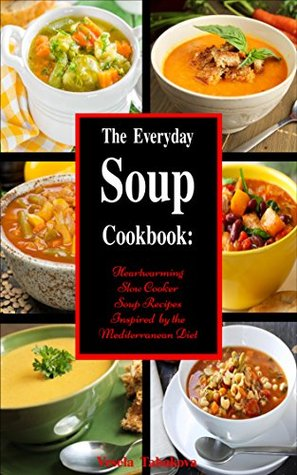 The Everyday Soup Cookbook: Heartwarming Slow Cooker Soup Recipes Inspired by the Mediterranean Diet (Free Bonus Inside): Healthy Recipes for Weight Loss