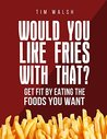 Would You Like Fries With That?: Get Fit By Eating The Foods You Want