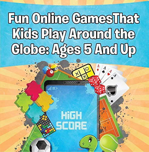 Fun Online Games That Kids Play Around the Globe: Ages 5 And Up: Games for Kids and Teens (Children's Game Books)