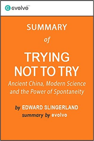 Trying Not to Try: Summary of the Key Ideas - Original Book by Edward Slingerland: Ancient China, Modern Science and the Power of Spontaneity
