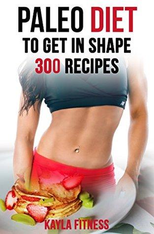 Paleo Diet To Get In Shape: 300 Paleo Diet Recipes (Paleo Diet Cook Book, Paleo Diet for Athletes, Paleo Diet for Runners, Paleo Diet Foods
