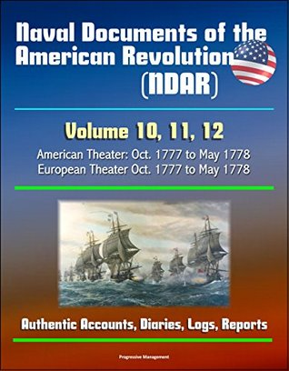 Naval Documents of the American Revolution (NDAR) - Volume 10, 11, 12, American Theater: Oct. 1777 to May 1778, European Theater Oct. 1777 to May 1778 - Authentic Accounts, Diaries, Logs, Reports
