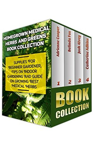 Homegrown Medical Herbs And Greens Book Collection: Supplies For Beginner Gardener, Tips On Indoor Gardening And Guide On Growing Best Medical Herbs: (With ... & Natural Remedies