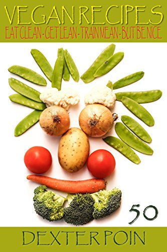 50 Vegan Recipes - Eat Clean - Get Lean - Train Mean - But Be Nice (Healthy Recipes, Clean Eating,