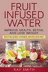 Fruit Infused Water: Revitalizing Vitamin Water Recipes - Lose Weight, Detox, And Improve Your Health