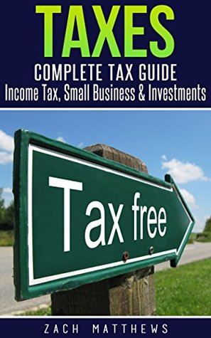 Taxes: Complete Tax Guide - Income Tax, Small Business & Investments