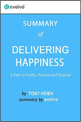 Delivering Happiness: Summary of the Key Ideas - Original Book by Tony Hsieh: A Path to Profits, Passion and Purpose