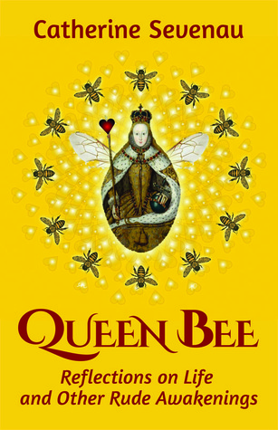 Ebook Queen Bee, Reflections on Life and Other Rude Awakenings by Catherine Sevenau PDF!
