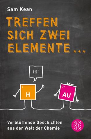 Treffen sich zwei Elemente ... Verblüffende Geschichten aus der Welt der Chemie