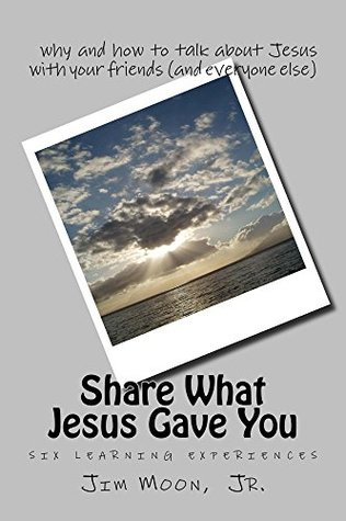 Share What Jesus Gave You: Why and How to Talk about Jesus with Your Friends