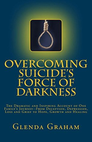 OVERCOMING SUICIDE'S FORCE OF DARKNESS: The Dramatic and Inspiring Account of One Family's Journey--From Deception, Depression, Loss and Grief to Hope, Growth and Healing