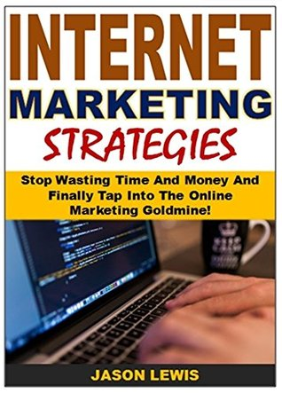 Internet Marketing Strategies: Stop Wasting Time And Money And Finally Tap Into The Online Marketing Goldmine!