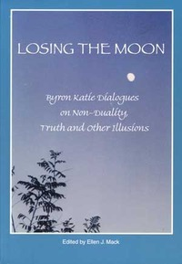 Losing the Moon: Byron Katie Dialogues on Non-Duality, Truth and Other Illusions